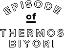 EPISODE of THERMOS BIYORI